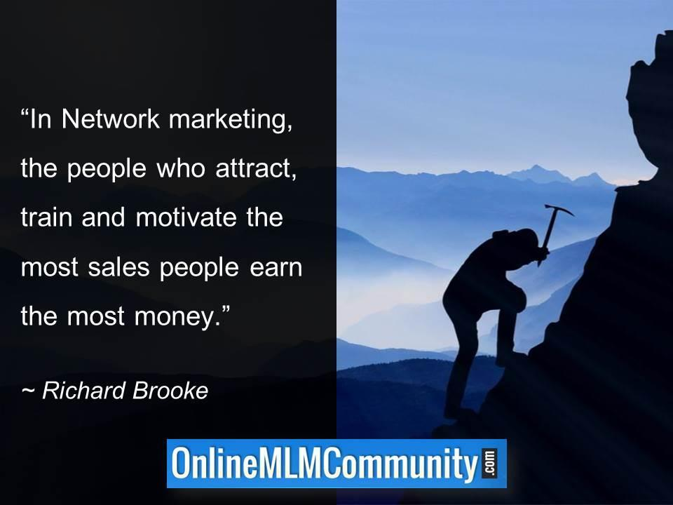 In Network marketing the people who attract train and motivate the most sales people earn the most money