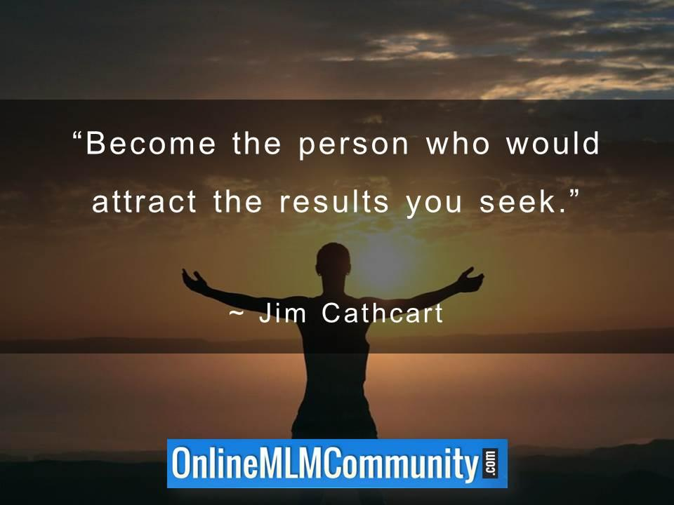 Become the person who would attract the results you seek