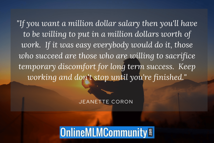 """If you want a million dollar salary then you'll have to be willing to put in a million dollars worth of work. If it was easy everybody would do it, those who succeed are those who are willing to sacrifice temporary discomfort for long term success. Keep working and don't stop until you're finished."" Jeanette Coron"