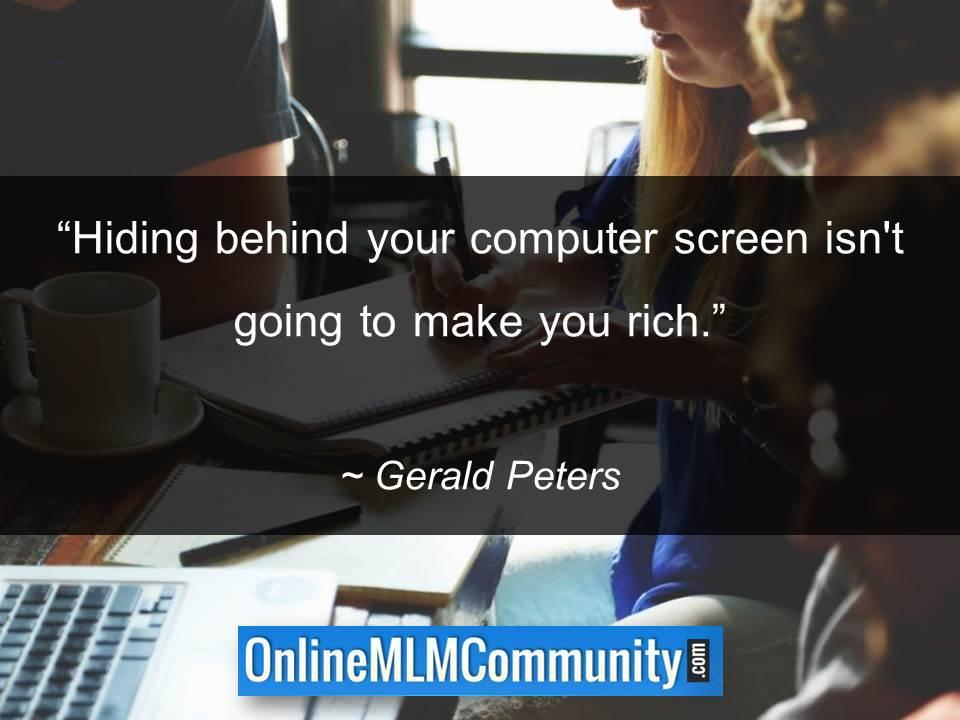Hiding behind your computer screen isnt going to make you rich
