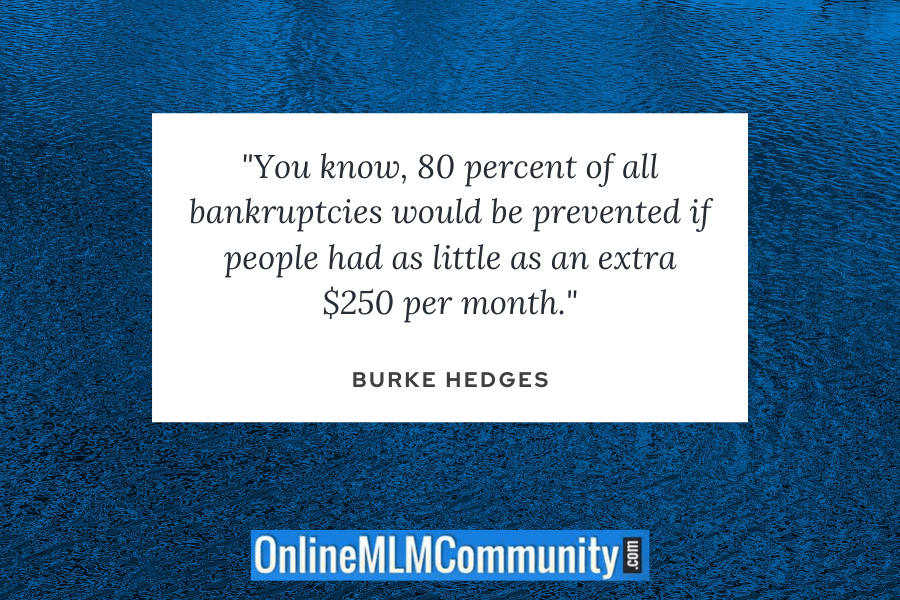 """You know, 80 percent of all bankruptcies would be prevented if people had as little as an extra $250 per month."" ~ Burke Hedges"