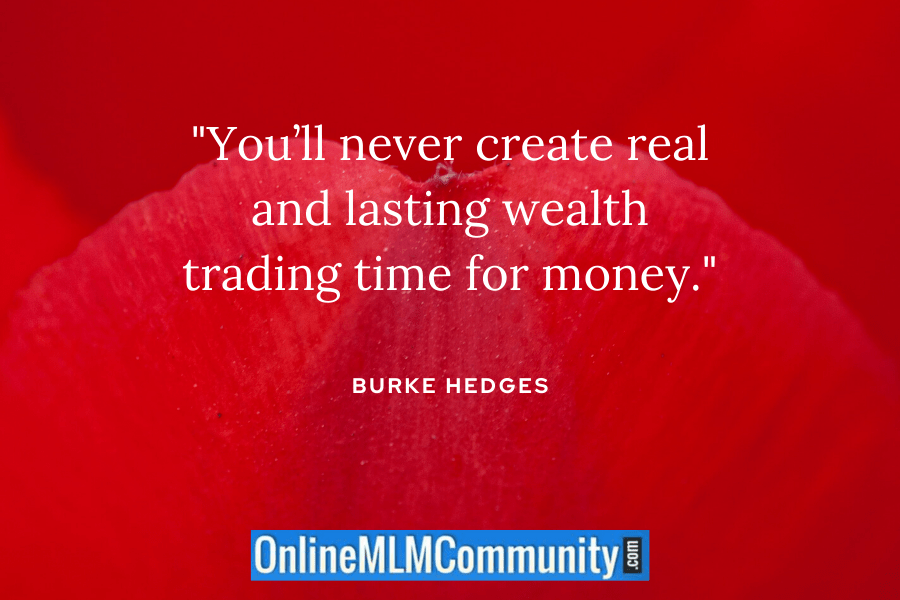 """You'll never create real and lasting wealth trading time for money."" ~ Burke Hedges"