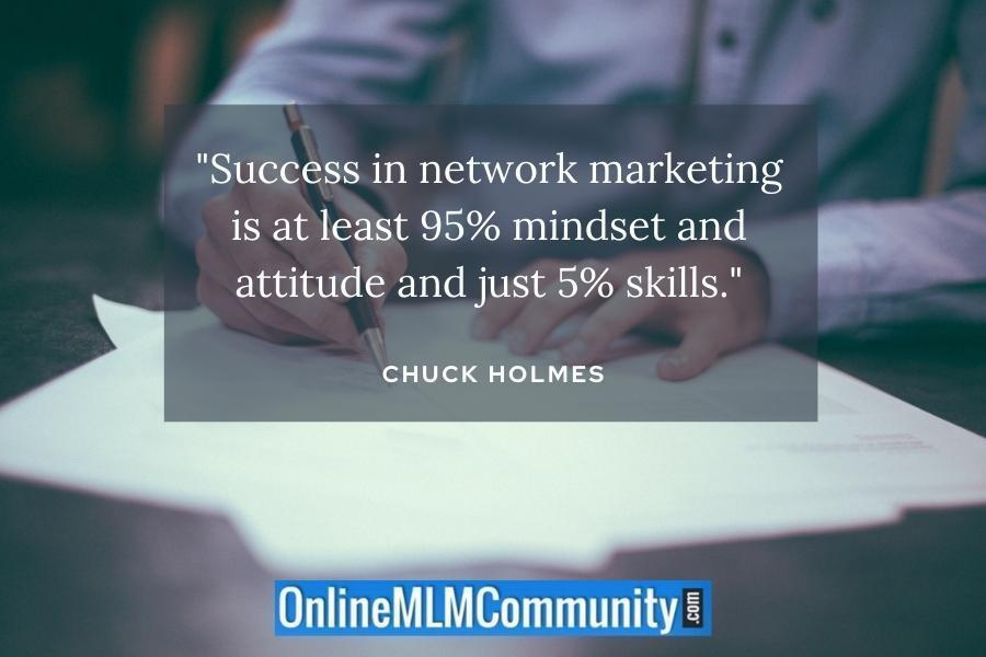 """Success in network marketing is at least 95% mindset and attitude and just 5% skills."" ~ Chuck Holmes"