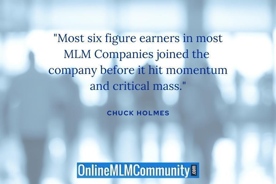 """Most six figure earners in most MLM Companies joined the company before it hit momentum and critical mass."" ~ Chuck Holmes"