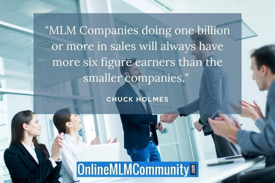 """MLM Companies doing one billion or more in sales will always have more six figure earners than the smaller companies."" ~ Chuck Holmes"
