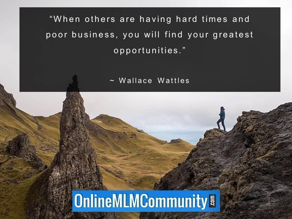 When others are having hard times and poor business, you will find your greatest opportunities