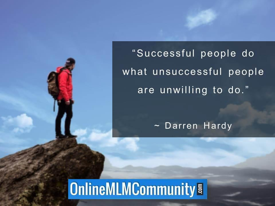 Successful people do what unsuccessful people are unwilling to do