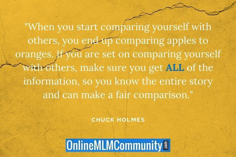 """When you start comparing yourself with others, you end up comparing apples to oranges. If you are set on comparing yourself with others, make sure you get ALL of the information, so you know the entire story and can make a fair comparison."" ~ Chuck Holmes"