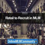 Retail to Recruit in MLM: How to Make Money Fast in MLM
