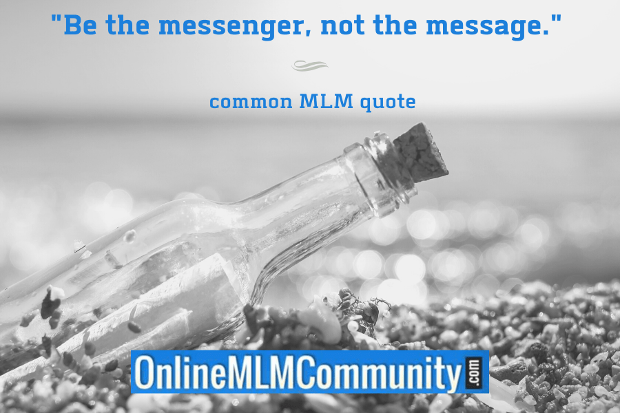 """""""Be the messenger, not the message."""" ~ common MLM quote"""