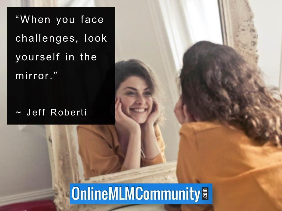 When you face challenges look yourself in the mirror