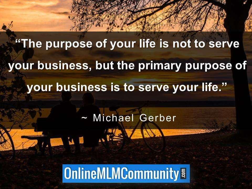 The purpose of your life is not to serve your business