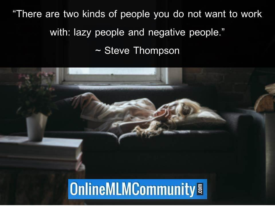 Two kinds of people you do not want to work with lazy people and negative people