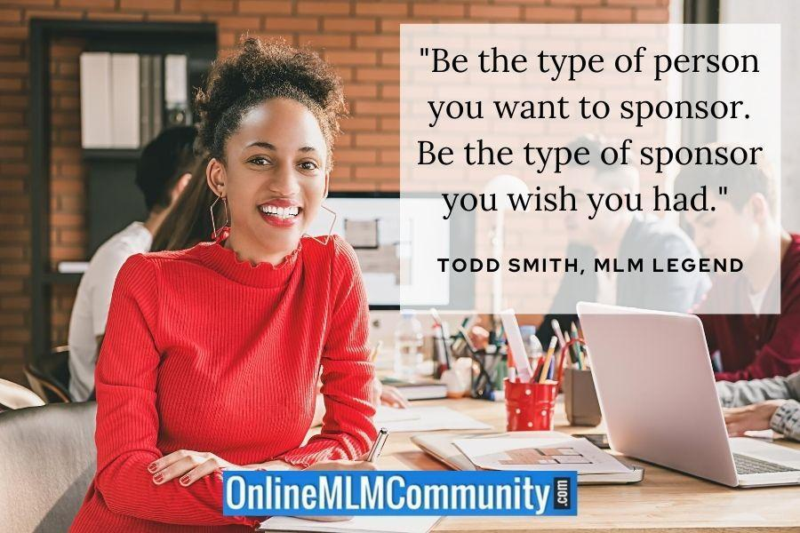 """""""Be the type of person you want to sponsor. Be the type of sponsor you wish you had."""" ~ Todd Smith, MLM Legend"""