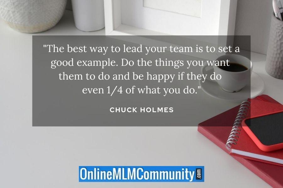 """""""The best way to lead your team is to set a good example. Do the things you want them to do and be happy if they do even 1/4 of what you do."""" ~ Chuck Holmes"""