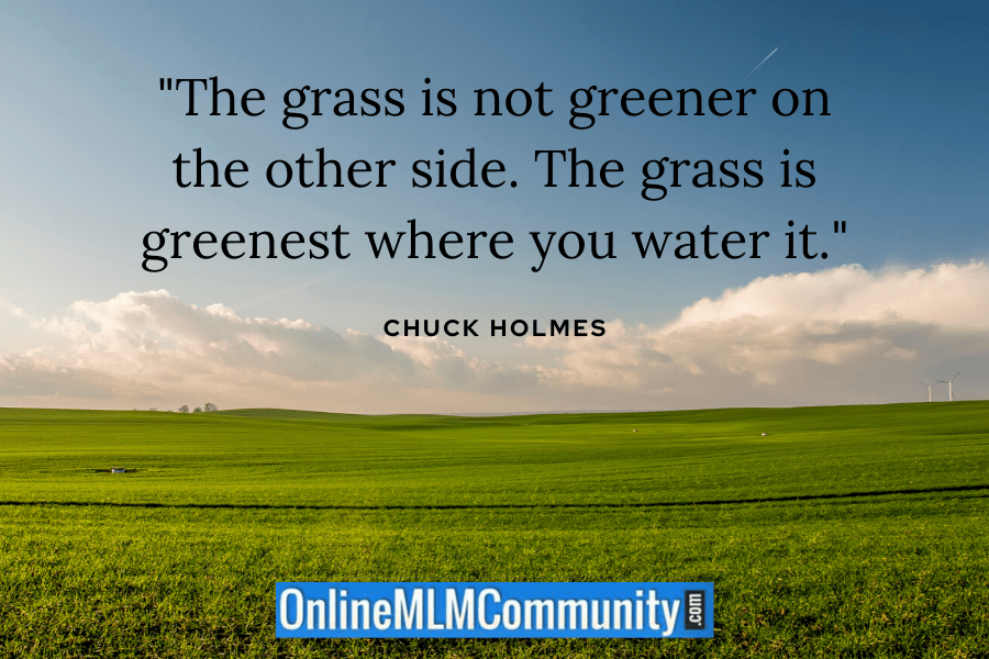 """""""The grass is not greener on the other side. The grass is greenest where you water it."""" ~ Chuck Holmes"""