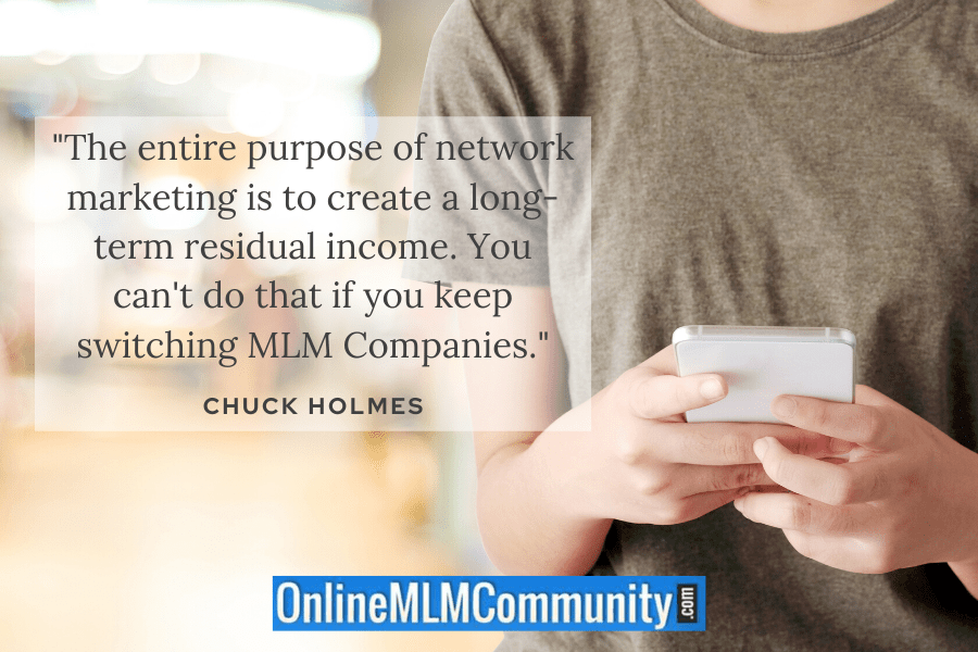 """The entire purpose of network marketing is to create a long-term residual income. You can't do that if you keep switching MLM Companies."""" ~ Chuck Holmes"""