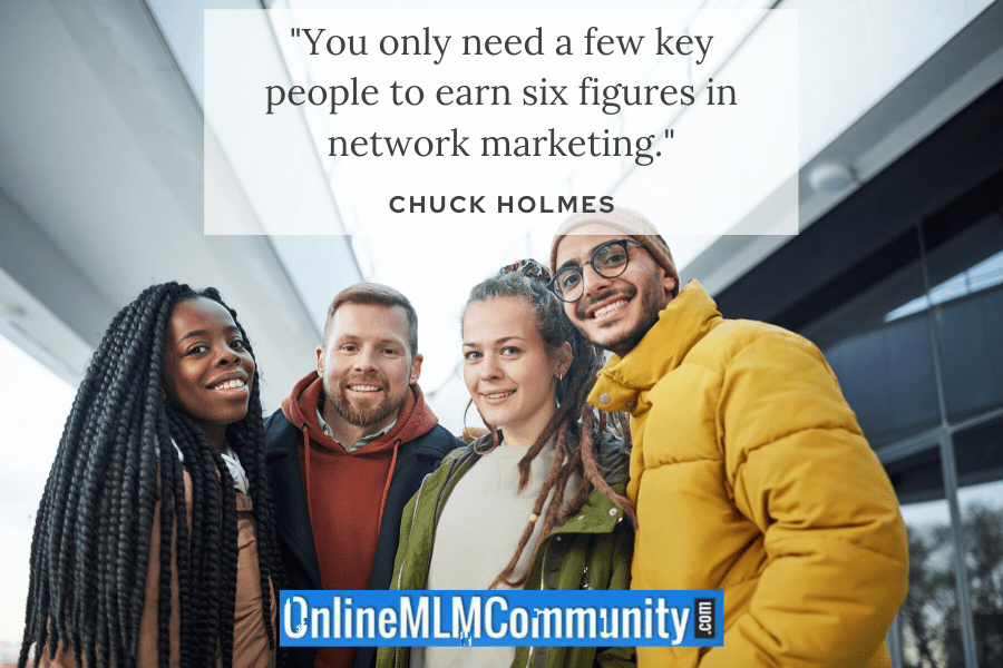 """You only need a few key people to earn six figures in network marketing."" ~ Chuck Holmes"