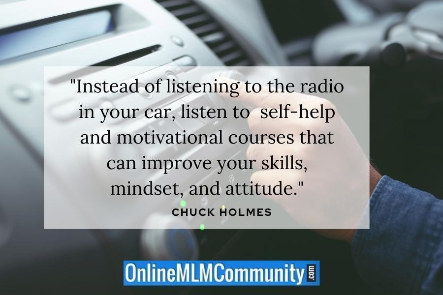 """Instead of listening to the radio in your car, listen to  self-help and motivational courses that can improve your skills, mindset, and attitude."" ~ Chuck Holmes"