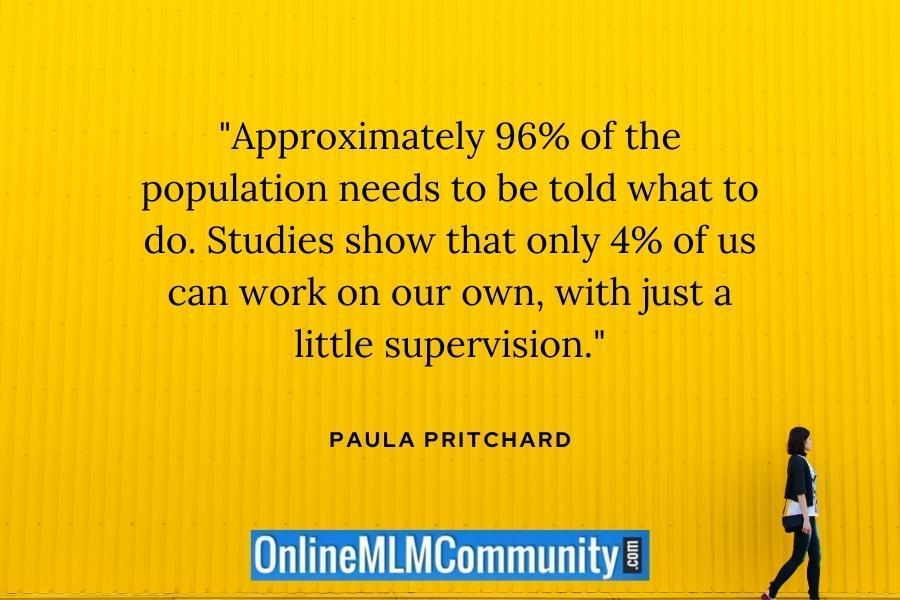"""Approximately 96% of the population needs to be told what to do. Studies show that only 4% of us can work on our own, with just a little supervision."" ~ Paula Pritchard"