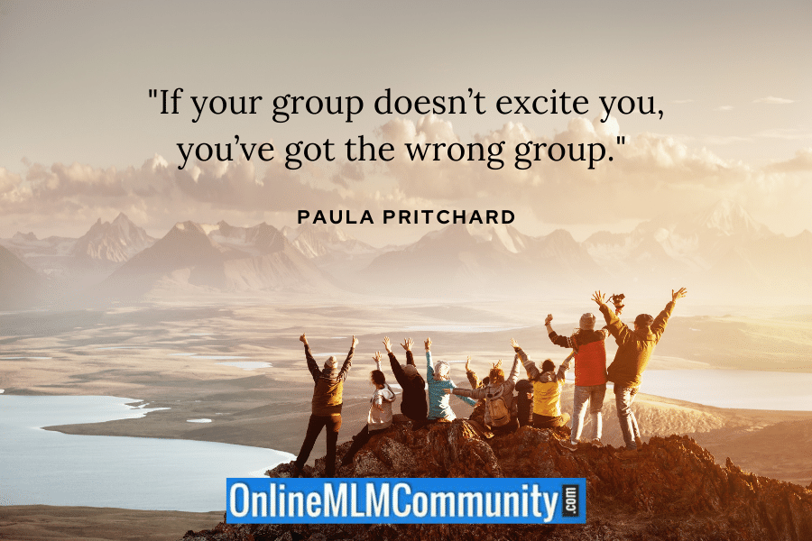 """If your group doesn't excite you, you've got the wrong group."" ~ Paula Pritchard"