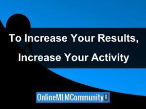 to increase your results increase your activity