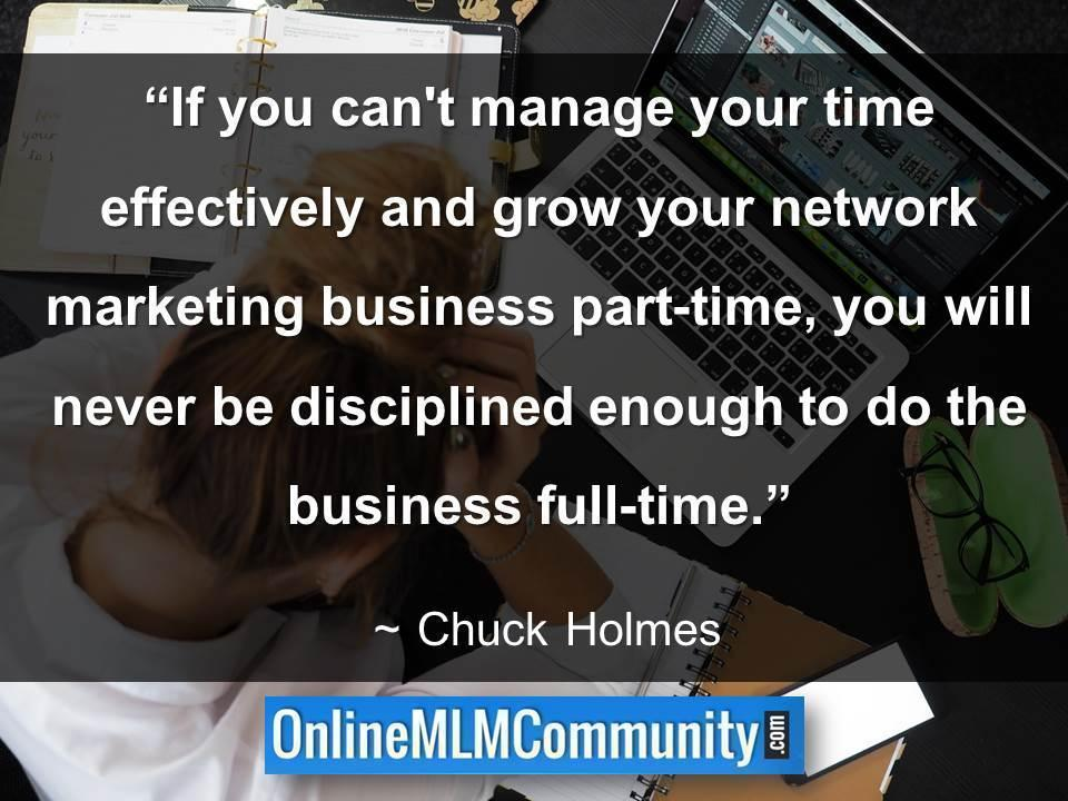 If you cant manage your time effectively and grow your network marketing