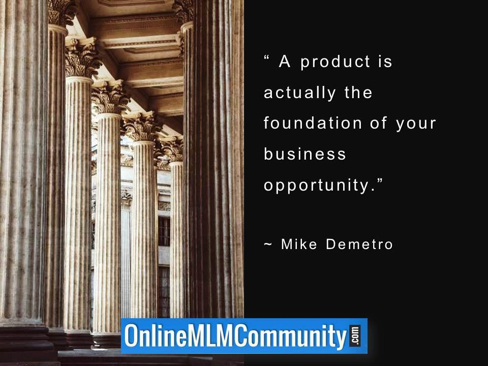 A product is actually the foundation of your business opportunity.
