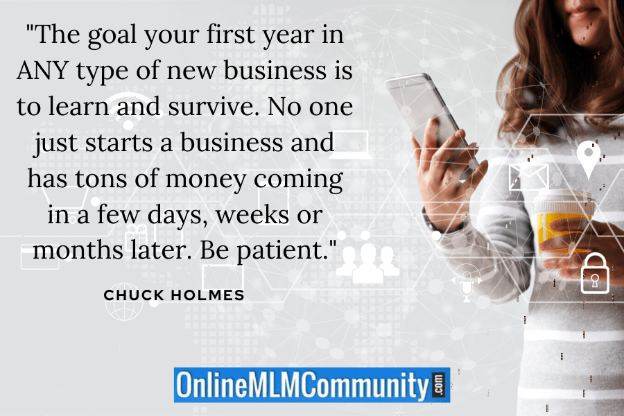 """The goal your first year in ANY type of new business is to learn and survive. No one just starts a business and has tons of money coming in a few days, weeks or months later. Be patient."" ~ Chuck Holmes"