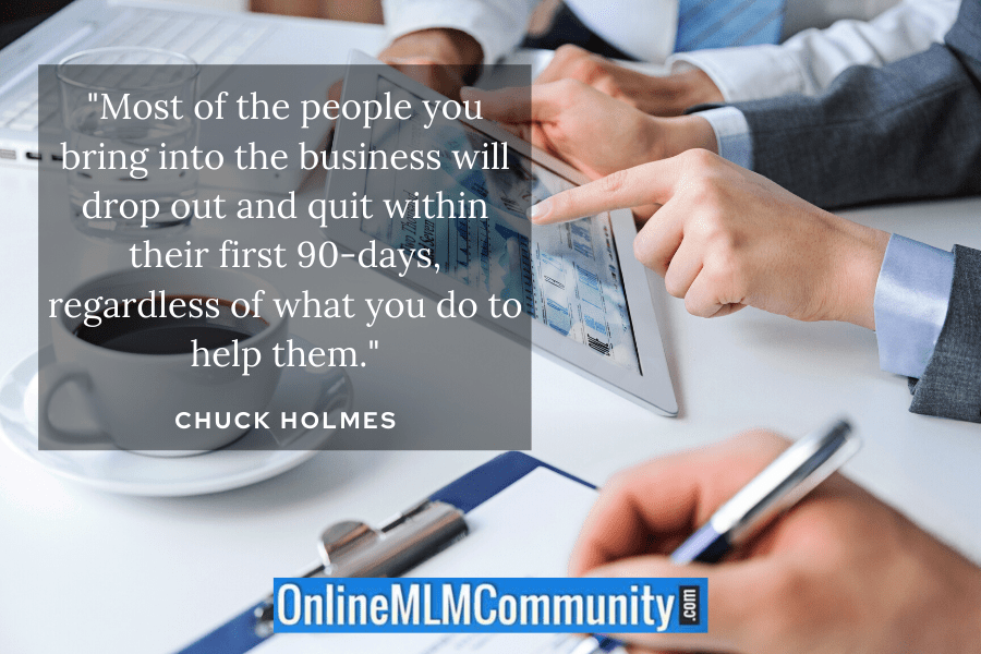 """Most of the people you bring into the business will drop out and quit within their first 90-days, regardless of what you do to help them."" ~ Chuck Holmes"
