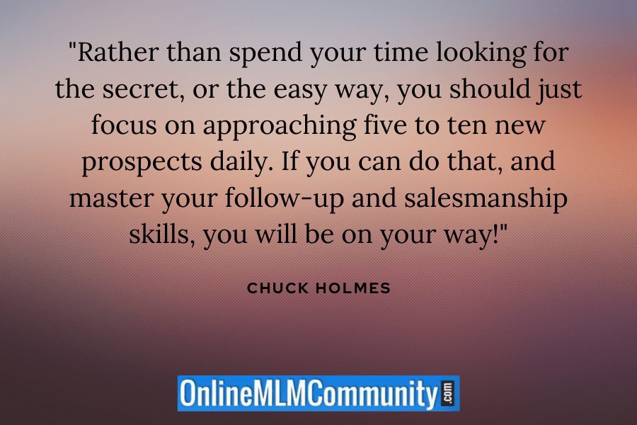 """Rather than spend your time looking for the secret, or the easy way, you should just focus on approaching five to ten new prospects daily. If you can do that, and master your follow-up and salesmanship skills, you will be on your way!"" ~ Chuck Holmes"