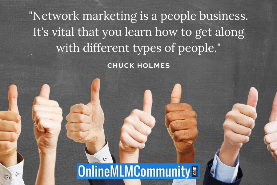 """Network marketing is a people business. It's vital that you learn how to get along with different types of people."" ~ Chuck Holmes"