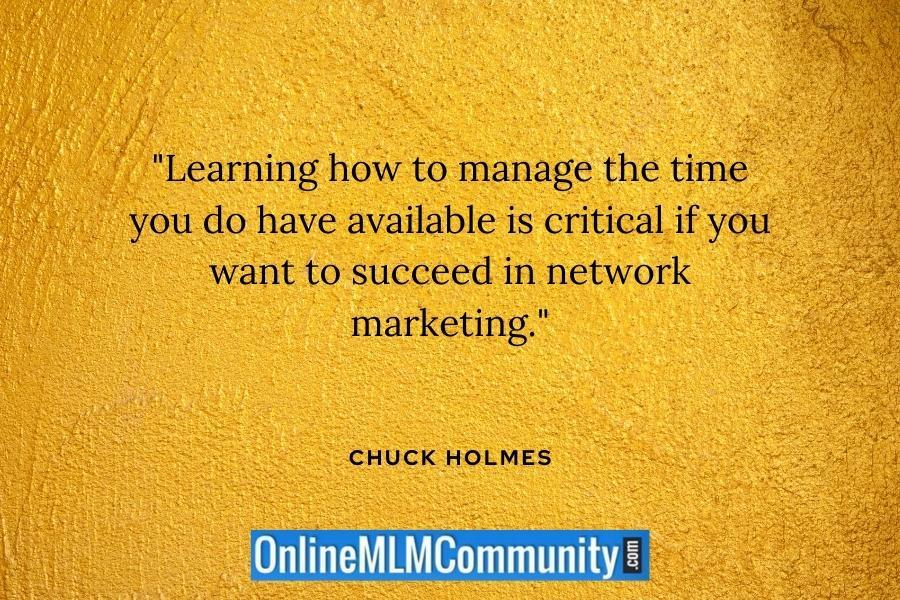 """Learning how to manage the time you do have available is critical if you want to succeed in network marketing."" ~ Chuck Holmes"