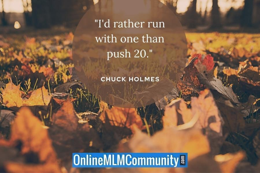 """I'd rather run with one than push 20."" ~ Chuck Holmes"