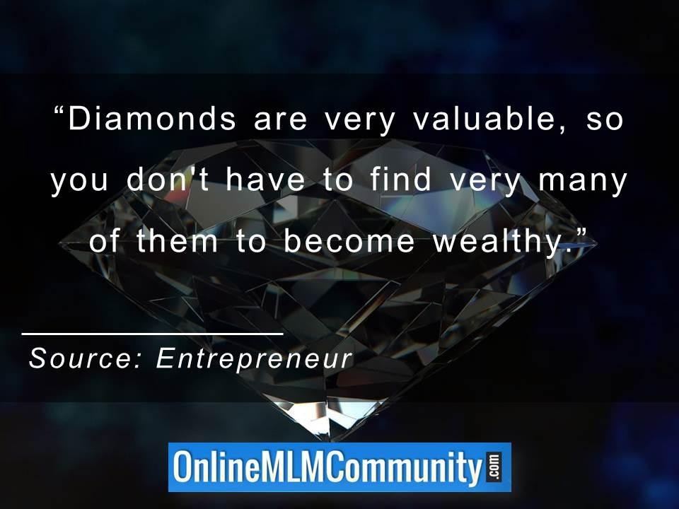 Diamonds are very valuable, so you dont have to find very many of them to become wealthy