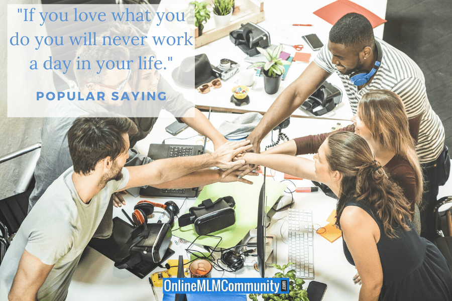 """If you love what you do you will never work a day in your life."" ~ Popular Saying"