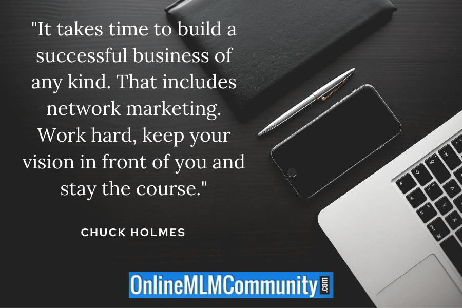 """""""It takes time to build a successful business of any kind. That includes network marketing. Work hard, keep your vision in front of you and stay the course.""""~ Chuck Holmes"""