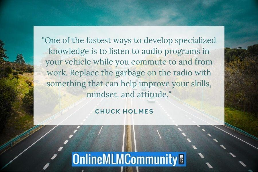 """One of the fastest ways to develop specialized knowledge is to listen to audio programs in your vehicle while you commute to and from work. Replace the garbage on the radio with something that can help improve your skills, mindset, and attitude."" ~ Chuck Holmes"