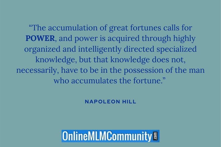 """The accumulation of great fortunes calls for POWER, and power is acquired through highly organized and intelligently directed specialized knowledge, but that knowledge does not, necessarily, have to be in the possession of the man who accumulates the fortune."" ~ Napoleon Hill"