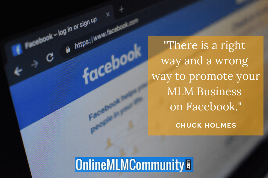 """There is a right way and a wrong way to promote your MLM Business on Facebook."" ~ Chuck Holmes"