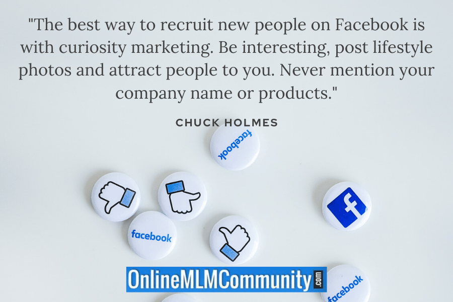 """The best way to recruit new people on Facebook is with curiosity marketing. Be interesting, post lifestyle photos and attract people to you. Never mention your company name or products."" ~ Chuck Holmes"