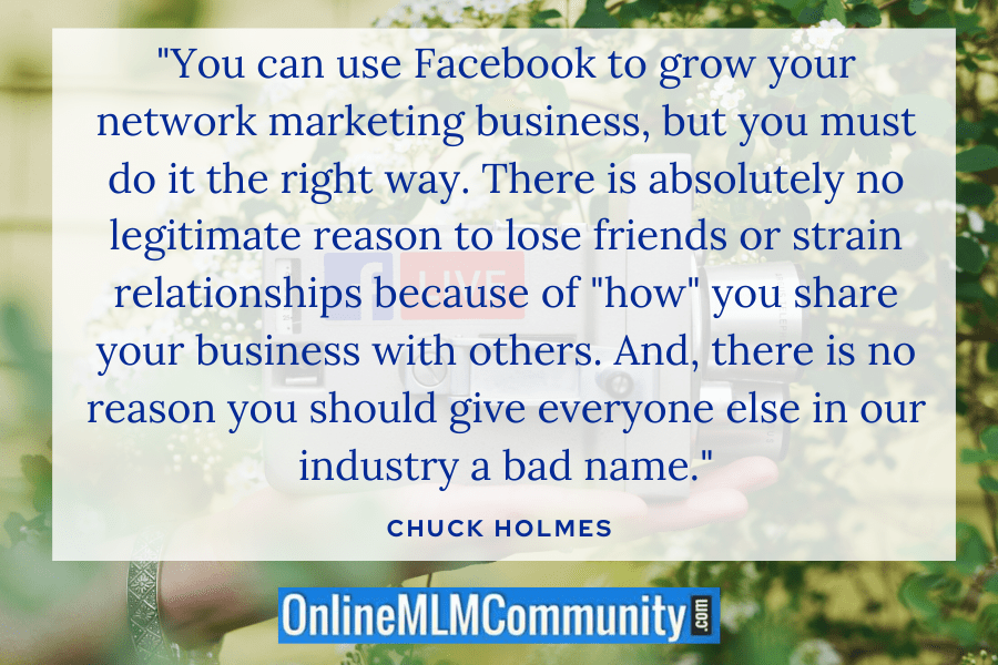 """You can use Facebook to grow your network marketing business, but you must do it the right way. There is absolutely no legitimate reason to lose friends or strain relationships because of 'how"" you share your business with others. And, there is no reason you should give everyone else in our industry a bad name."" ~ Chuck Holmes"