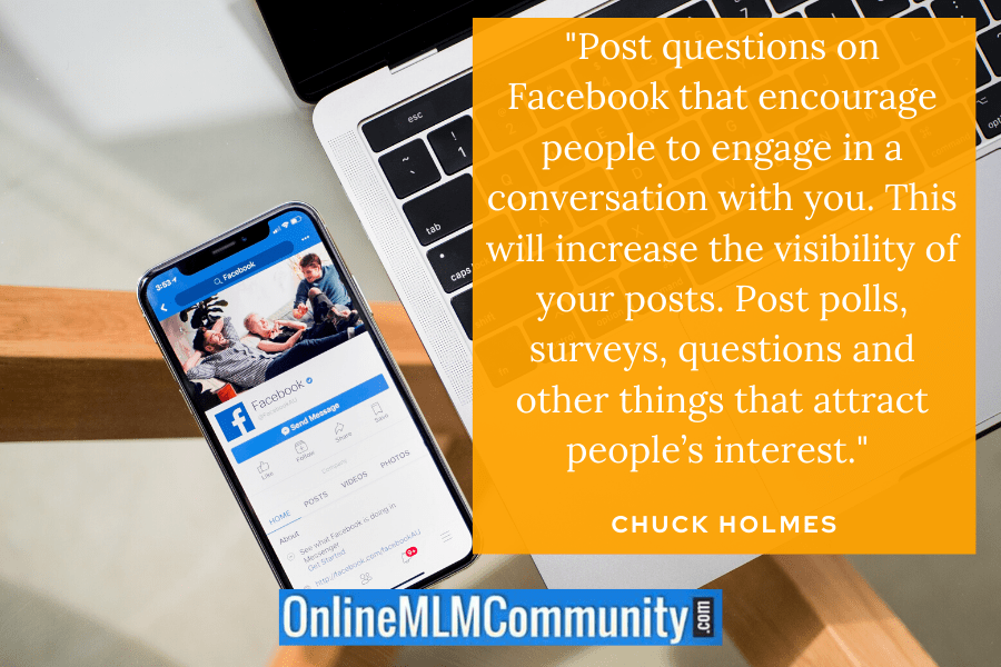 """Post questions on Facebook that encourage people to engage in a conversation with you. This will increase the visibility of your posts. Post polls, surveys, questions and other things that attract people's interest."" ~ Chuck Holmes"