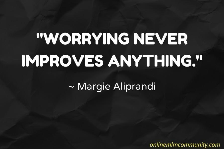 Worrying never improves anything