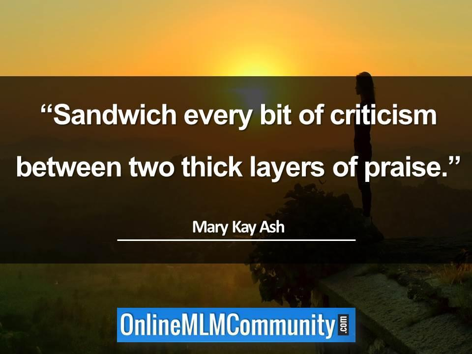 Sandwich every bit of criticism between two thick layers of praise
