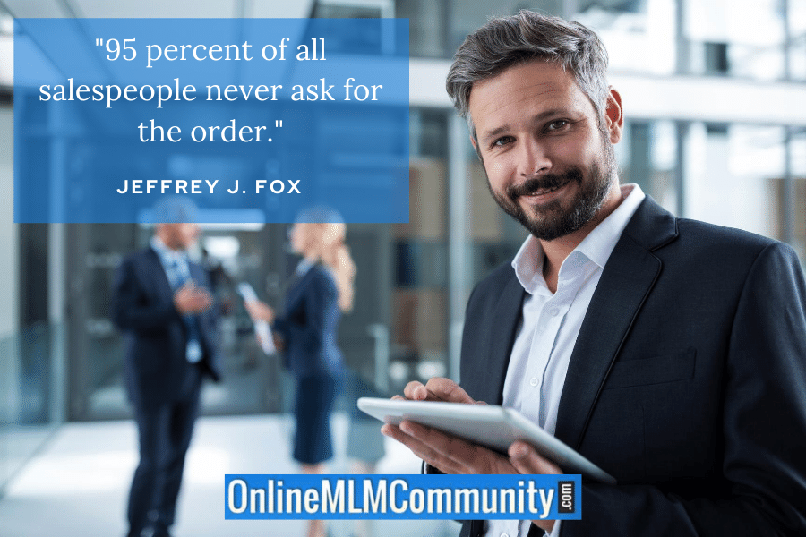 """95 percent of all salespeople never ask for the order."" ~ Jeffrey J. Fox"