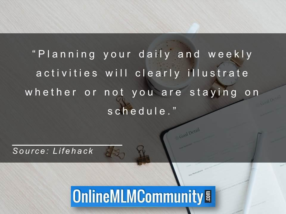 Planning your daily and weekly activities will clearly illustrate whether or not you are staying on schedule