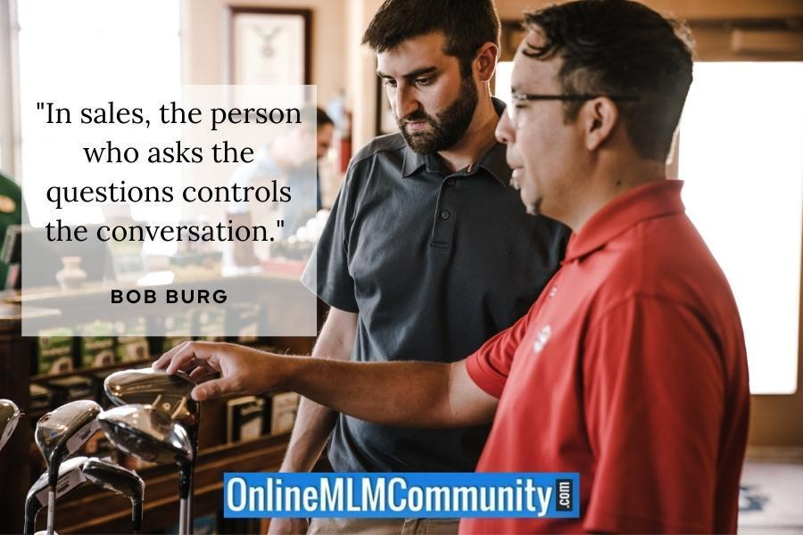 """""""In sales, the person who asks the questions controls the conversation."""" ~ Bob Burg"""