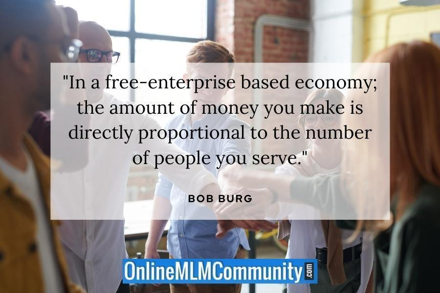 """""""In a free-enterprise based economy; the amount of money you make is directly proportional to the number of people you serve."""" ~ Bob Burg"""