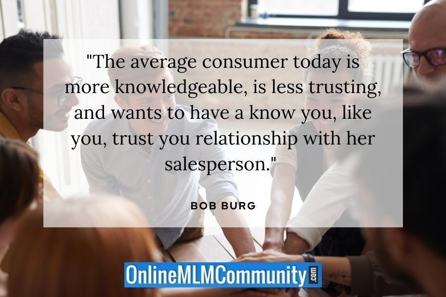 """""""The average consumer today is more knowledgeable, is less trusting, and wants to have a know you, like you, trust you relationship with her salesperson."""" ~ Bob Burg"""